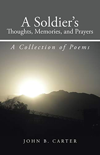 A Soldiers Thoughts, Memories, and Prayers A Collection of Poems: John B. Carter