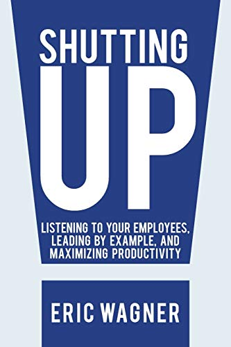9781475998566: Shutting Up: Listening to Your Employees, Leading by Example, and Maximizing Productivity