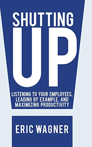 9781475998580: Shutting Up: Listening to Your Employees, Leading by Example, and Maximizing Productivity