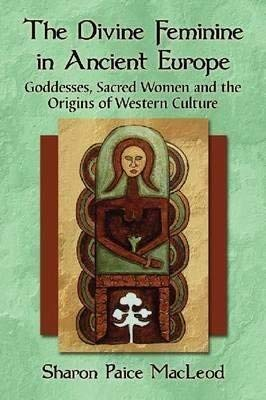 9781476613925: The Divine Feminine in Ancient Europe: Goddesses, Sacred Women, and the Origins of Western Culture