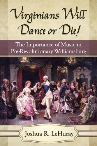 Virginians Will Dance or Die!: The Importance of Music in Pre-Revolutionary Williamsburg (Paperback...