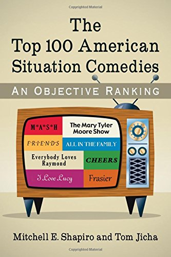 The Top 100 American Situation Comedies: An Objective Ranking: Mitchell E. Shapiro; Tom Jicha