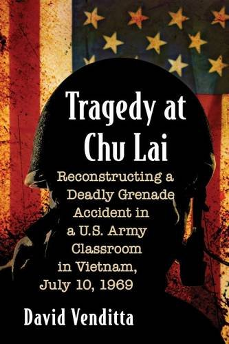 Tragedy at Chu Lai: Reconstructing a Deadly Grenade Accident in A U.S. Army Classroom in Vietnam, ...