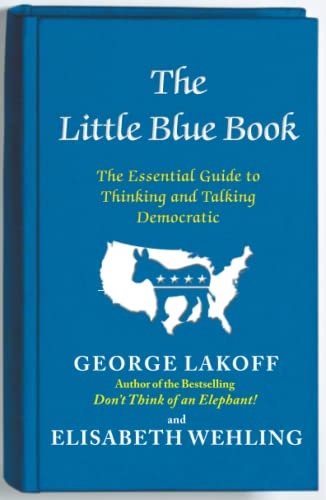 The Little Blue Book: The Essential Guide to Thinking and Talking Democratic (9781476700014) by George Lakoff; Elisabeth Wehling