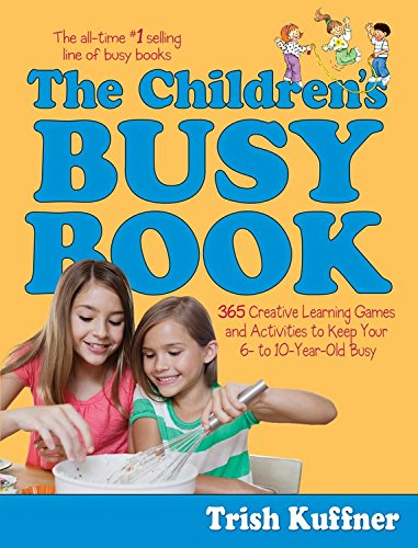 The Children's Busy Book: 365 Creative Learning Games and Activities to Keep Your 6- To 10-...