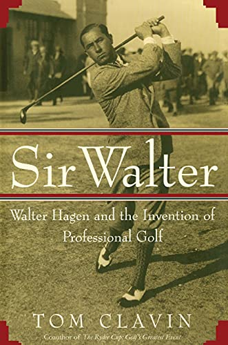 Sir Walter: Walter Hagen and the Invention of Professional Gol: Tom Clavin