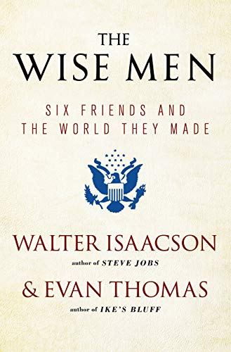 The Wise Men: Six Friends and the World They Made: Isaacson, Walter; Thomas, Evan