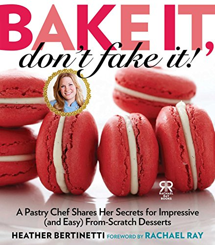 9781476735542: Bake It, Don't Fake It!: A Pastry Chef Shares Her Secrets for Impressive (and Easy) From-Scratch Desserts (Rachael Ray Books)