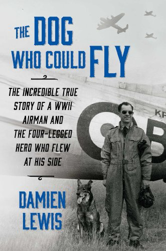 The Dog Who Could Fly: The Incredible True Story of a WWII Airman and the Four-Legged Hero Who Flew...