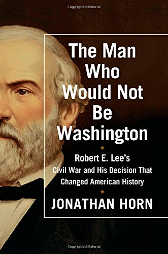9781476748566: The Man Who Would Not Be Washington: Robert E. Lee's Civil War and His Decision That Changed American History
