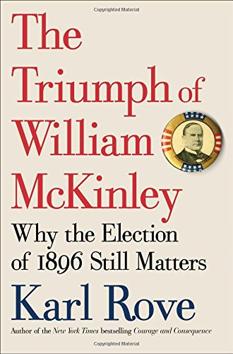 The Triumph of William McKinley; Why the Election of 1896 Still Matters: Rove, Karl