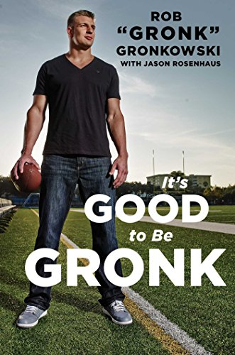 It's Good to Be Gronk: Gronkowski, Rob