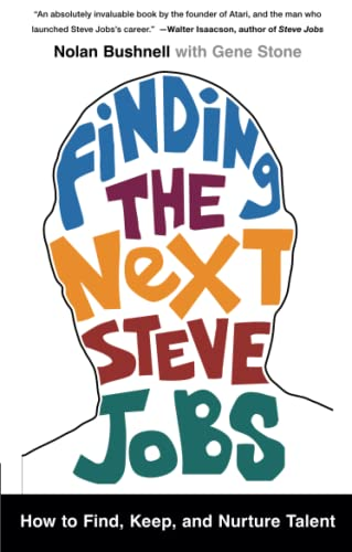 Finding the Next Steve Jobs: How to Find, Keep, and Nurture Talent: Bushnell, Nolan; Stone, Gene