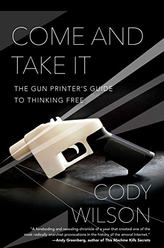 9781476778266: Come and Take It: The Gun Printer's Guide to Thinking Free