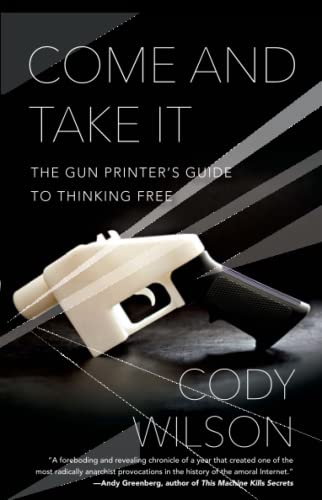 9781476778273: Come and Take It: The Gun Printer's Guide to Thinking Free