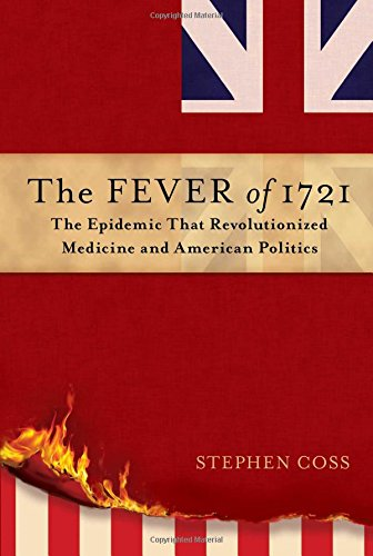 The Fever of 1721: The Epidemic That Revolutionized Medicine and American Politics: Stephen Coss