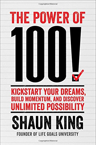 The Power of 100!: Kickstart Your Dreams, Build Momentum, and Discover Unlimited Possibility: King,...