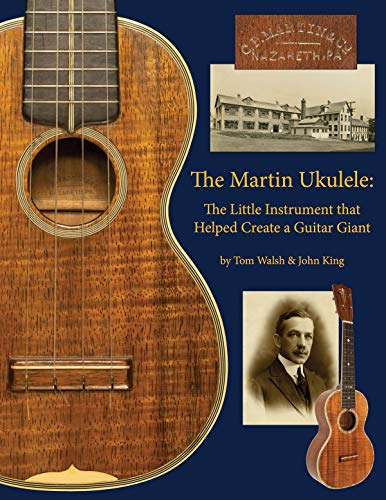The Martin Ukulele: The Little Instrument That Helped Create a Guitar Giant (1476868794) by John King; Tom Walsh