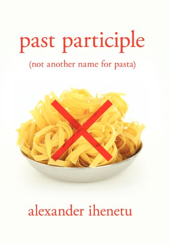 Past Participle: (Not Another Name for Pasta): Alexander Ihenetu