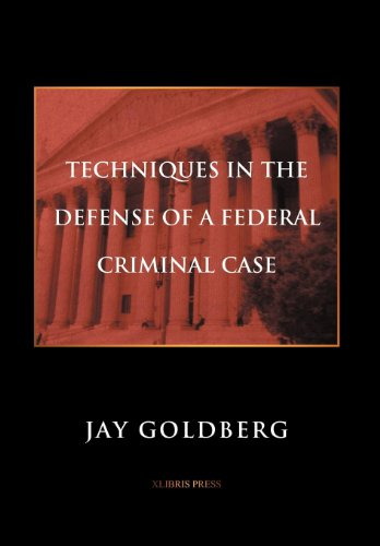 TECHNIQUES IN THE DEFENSE OF A FEDERAL CRIMINAL CASE: Goldberg, Jay
