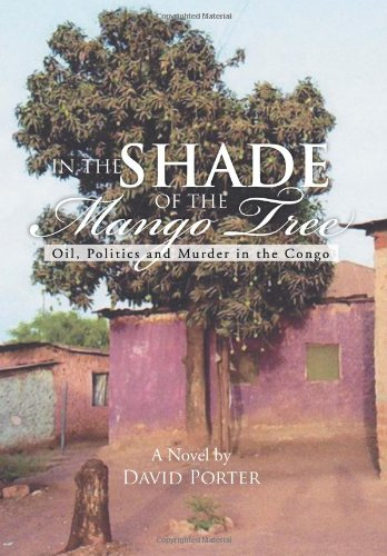 In the Shade of the Mango Tree: Oil, Politics and Murder in the Congo (1477108564) by David Porter