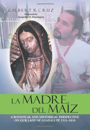 La Madre del Maiz: A Botanical and Historical Perspective on Our Lady of Guadalupe 1531-1810: ...