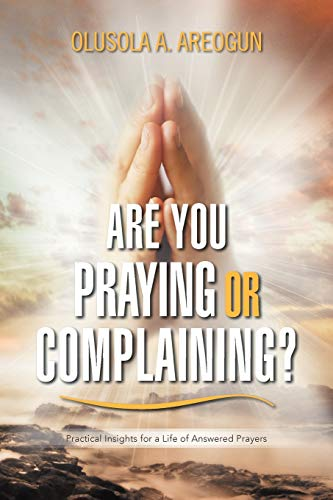 Are You Praying or Complaining?: Practical Insights for a Life of Answered Prayers: Olusola A ...
