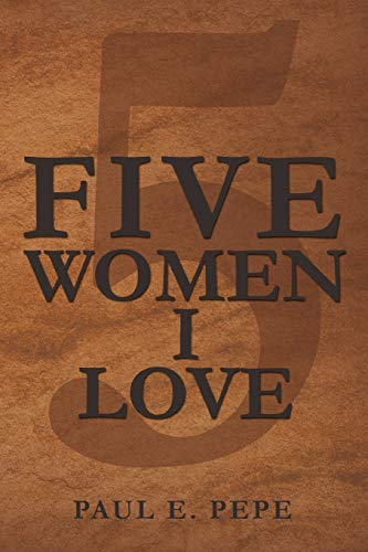 Five Women I Love (Paperback): Paul E Pepe