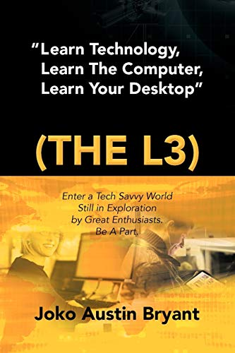 Learn Technology, Learn the Computer, Learn Your Desktop (the L3): Enter a Tech Savvy World Still ...