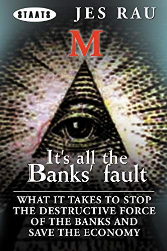 It's All the Banks' Fault: What It Takes to Stop the Destructive Force of the Banks and ...