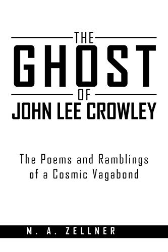 The Ghost of John Lee Crowley: The Poems and Ramblings of a Cosmic Vagabond: M A. Zellner