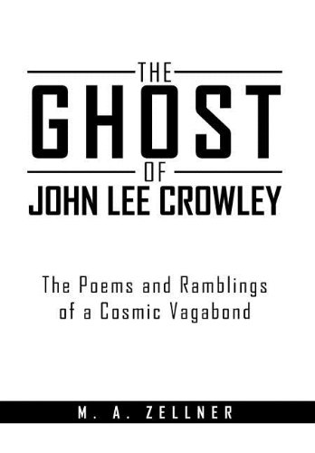 The Ghost of John Lee Crowley: The Poems and Ramblings of a Cosmic Vagabond: M. A. Zellner