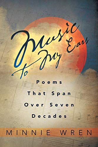 Music to My Ears: Poems That Span Over Seven Decades: Minnie Wren