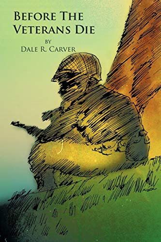 Before The Veterans Die: Dale R Carver