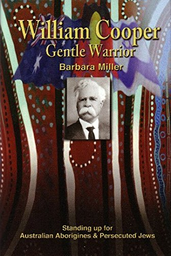 William Cooper, Gentle Warrior: Standing Up for Australian Aborigines and Persecuted Jews: Barbara ...