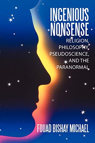Ingenious Nonsense Religion, Philosophy, Pseudoscience, and the Paranormal: Fouad Bishay Michael