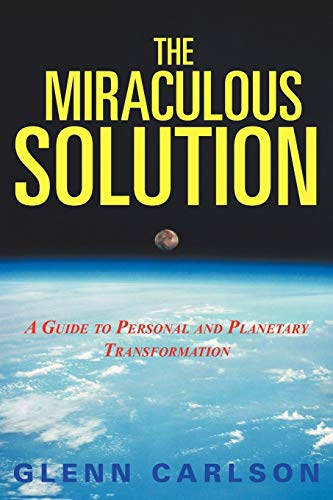 The Miraculous Solution: A Guide to Personal and Planetary Transformation: Glenn Carlson