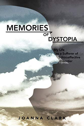 Memories of Dystopia My Life as a Sufferer of Schizoaffective Disorder: Joanna Clark