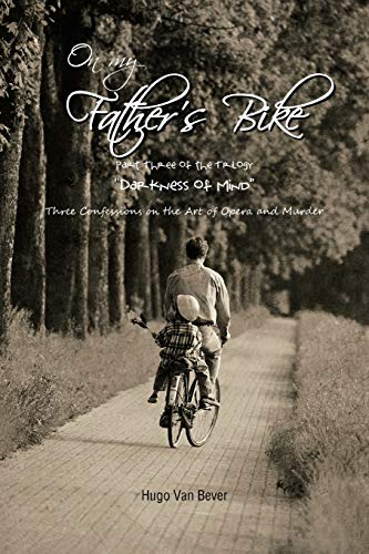 On My Fathers Bike: Part Three of the Trilogy Darkness of Mind Three Confessions on the Art of ...
