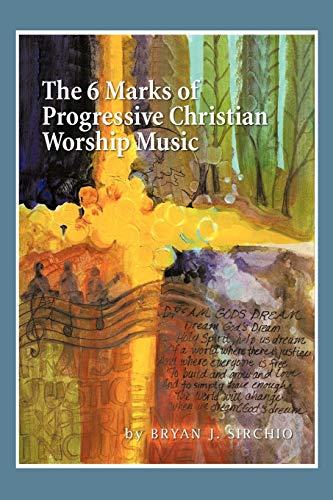 The 6 Marks of Progressive Christian Worship Music: Sirchio, Bryan J.