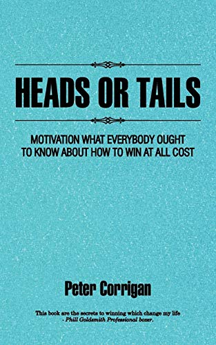 Heads Or Tails Motivation What Everybody Ought To Know About How To Win At All Cost: Peter Corrigan