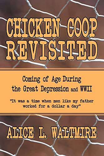Chicken Coop Revisited: Coming of Age During the Great Depression and WWII: Alice L. Waltmire