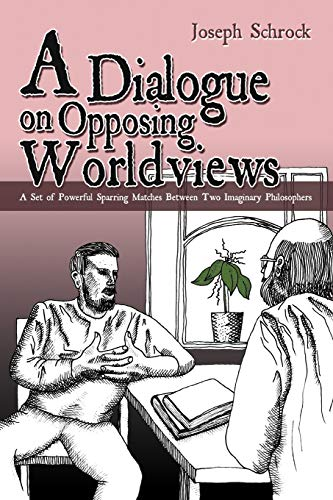 A Dialogue on Opposing Worldviews: A Set of Powerful Sparring Matches Between Two Imaginary ...
