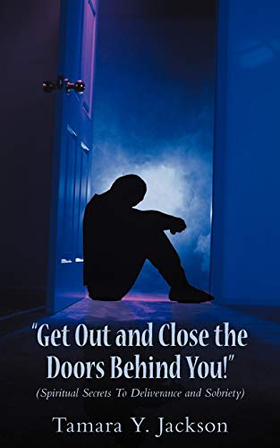 9781477260920: Get Out and Close the Doors Behind You!: Spiritual Secrets to Deliverance and Sobriety