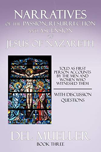 Narratives of the Passion, Resurrection and Ascension of Jesus of Nazareth: Book Three: Del Mueller