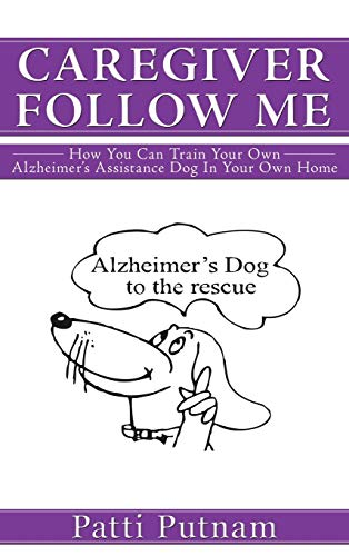 Caregiver Follow Me: How You Can Train Your Own Alzheimer's Assistance Dog in Your Own Home: ...