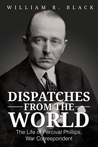 Dispatches from the World: The Life of Percival Phillips, War Correspondent: William R. Black