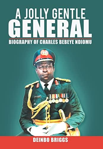 A Jolly Gentle General: Biography of Charles Bebeye Ndiomu: Briggs, Deinbo