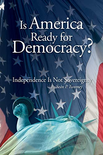 Is America Ready for Democracy?: Independence Is: Sean P. Twomey