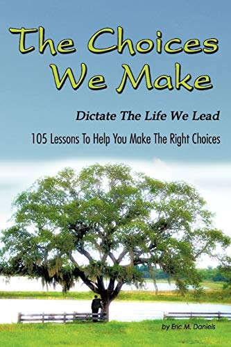 The Choices We Make Dictate the Life We Lead: 105 Lessons To Help You Make The Right Choices: ...